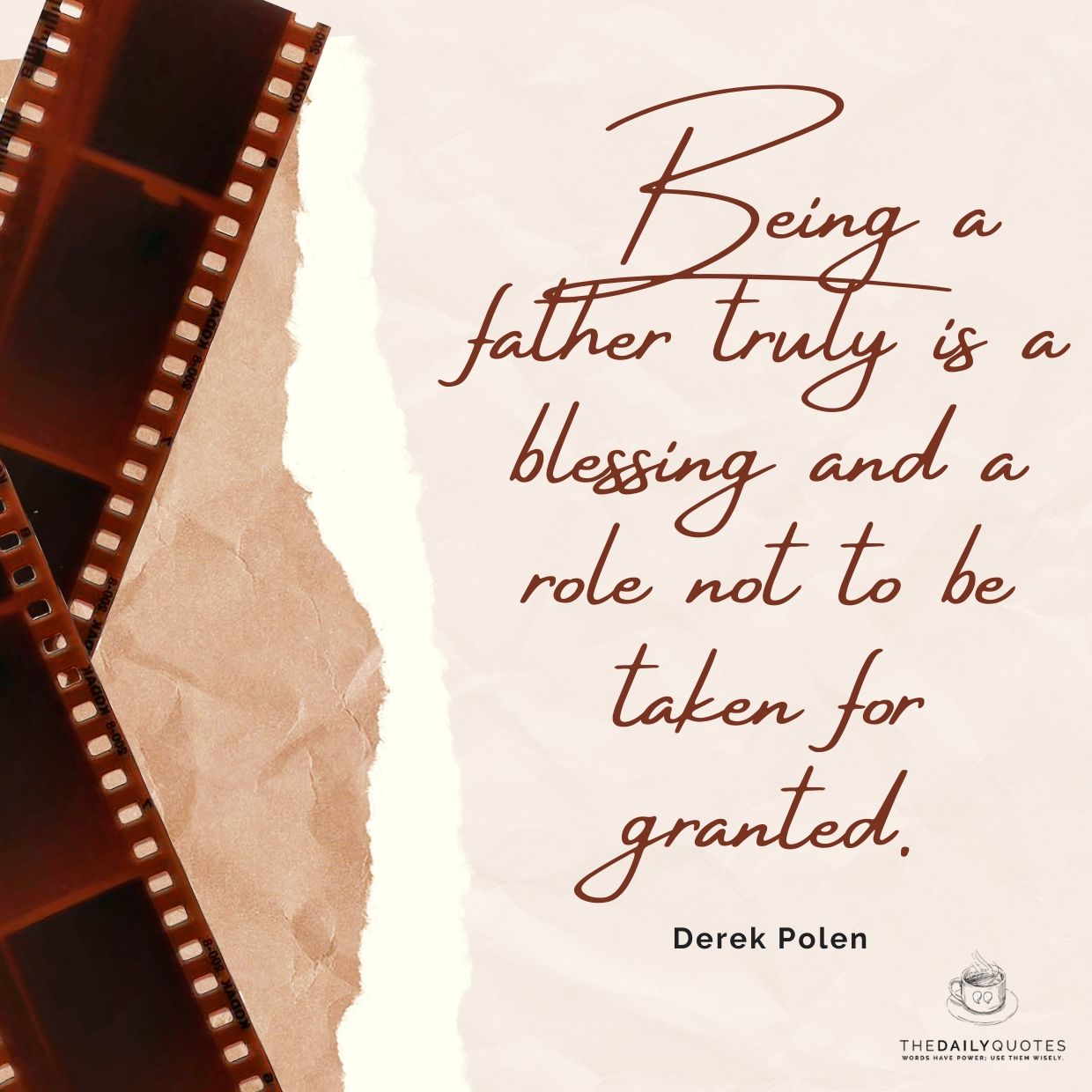 Being a father truly is a blessing and a role not to be taken for granted.