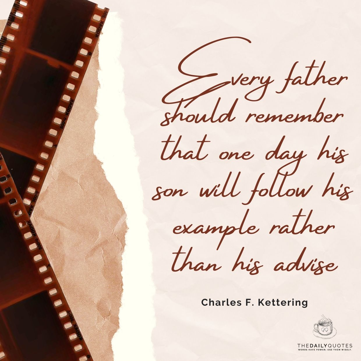 Every father should remember that one day his son will follow his example rather than his advise