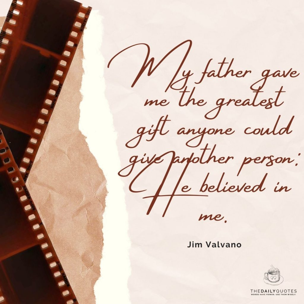 My father gave me the greatest gift anyone could give another person: He believed in me.