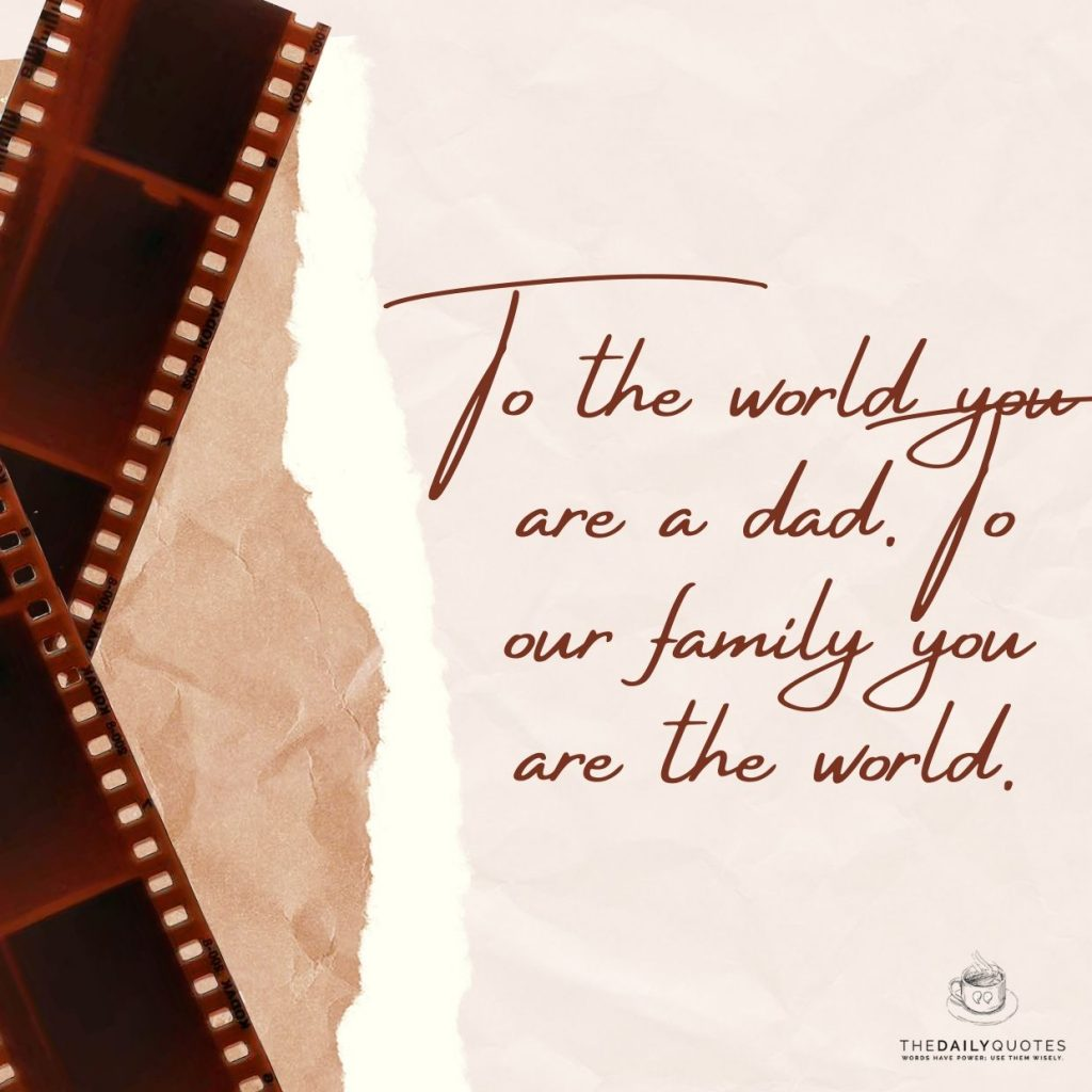 To the world you are a dad. To our family you are the world.