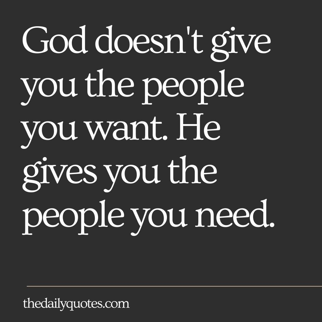 God doesn't give you the people that you want. He gives you the people that you need.