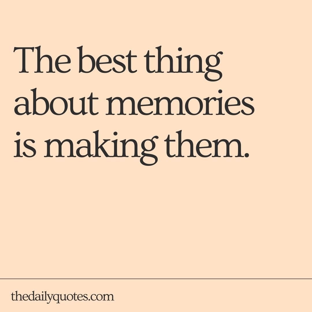 The best things about memories is making them.
