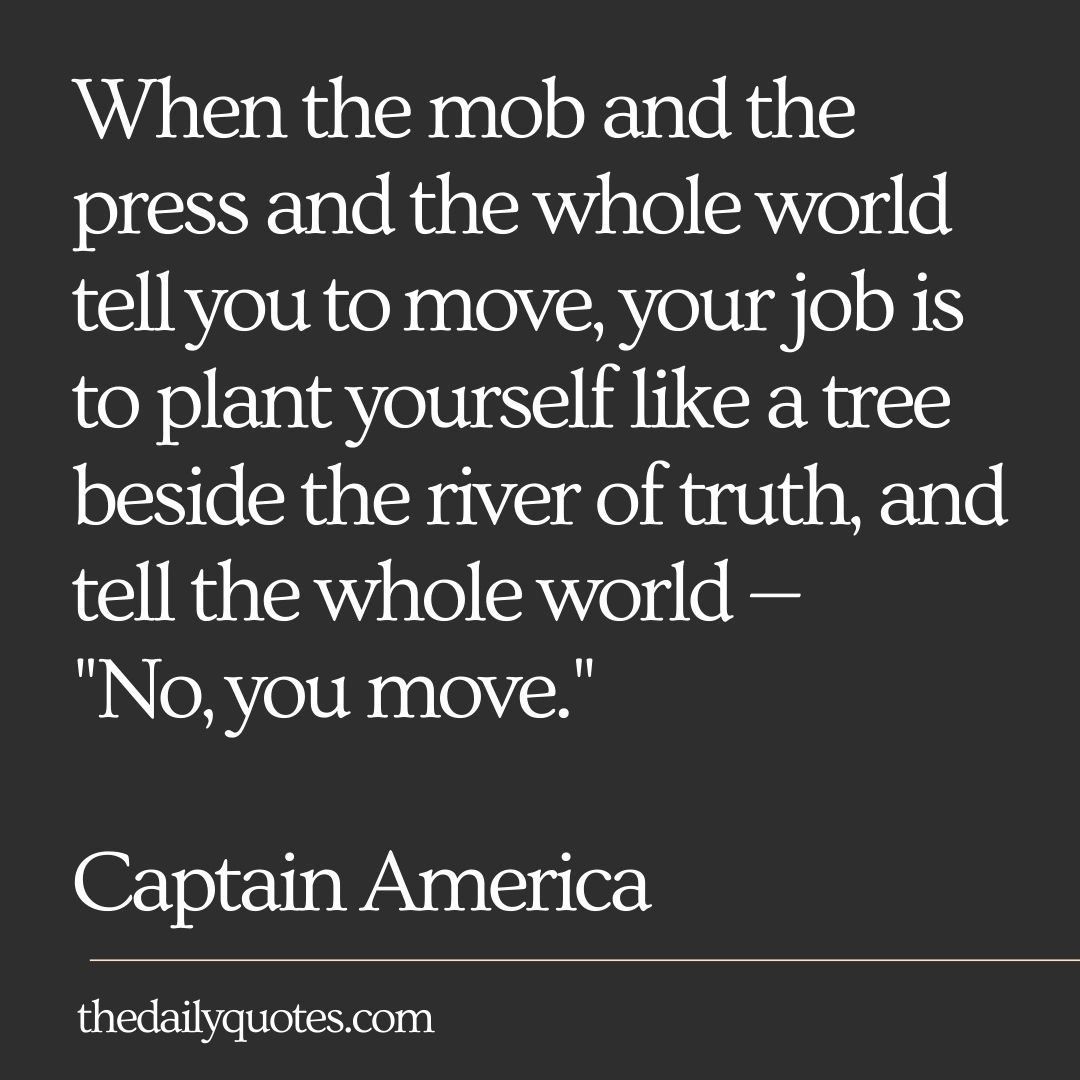 "When the mob and the press and the whole world tell you to move, your job is to plant yourself like a tree beside the river of truth, and tell the whole world — ""No, you move."""