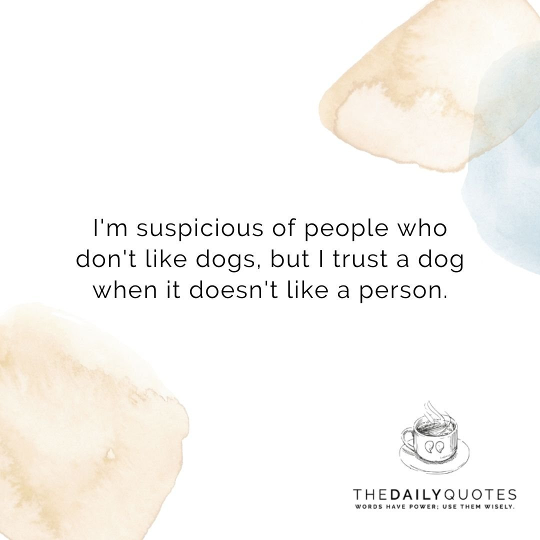 I'm suspicious of people who don't like dogs, but I trust a dog when it doesn't like a person.