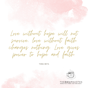 Love without hope will not survive. Love without faith changes nothing. Love gives power to hope and faith.
