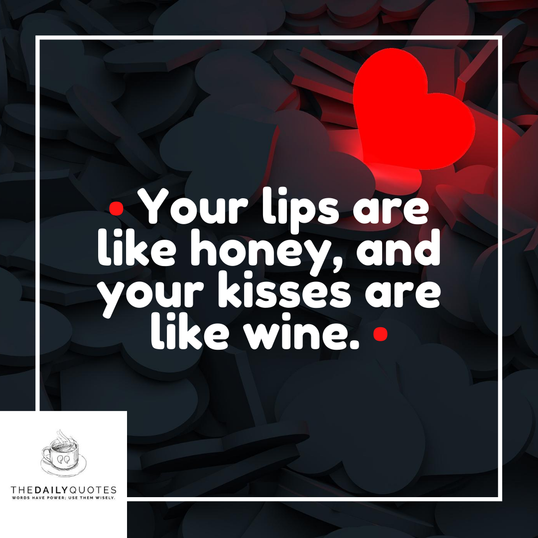 Your lips are like honey, and your kisses are like wine.