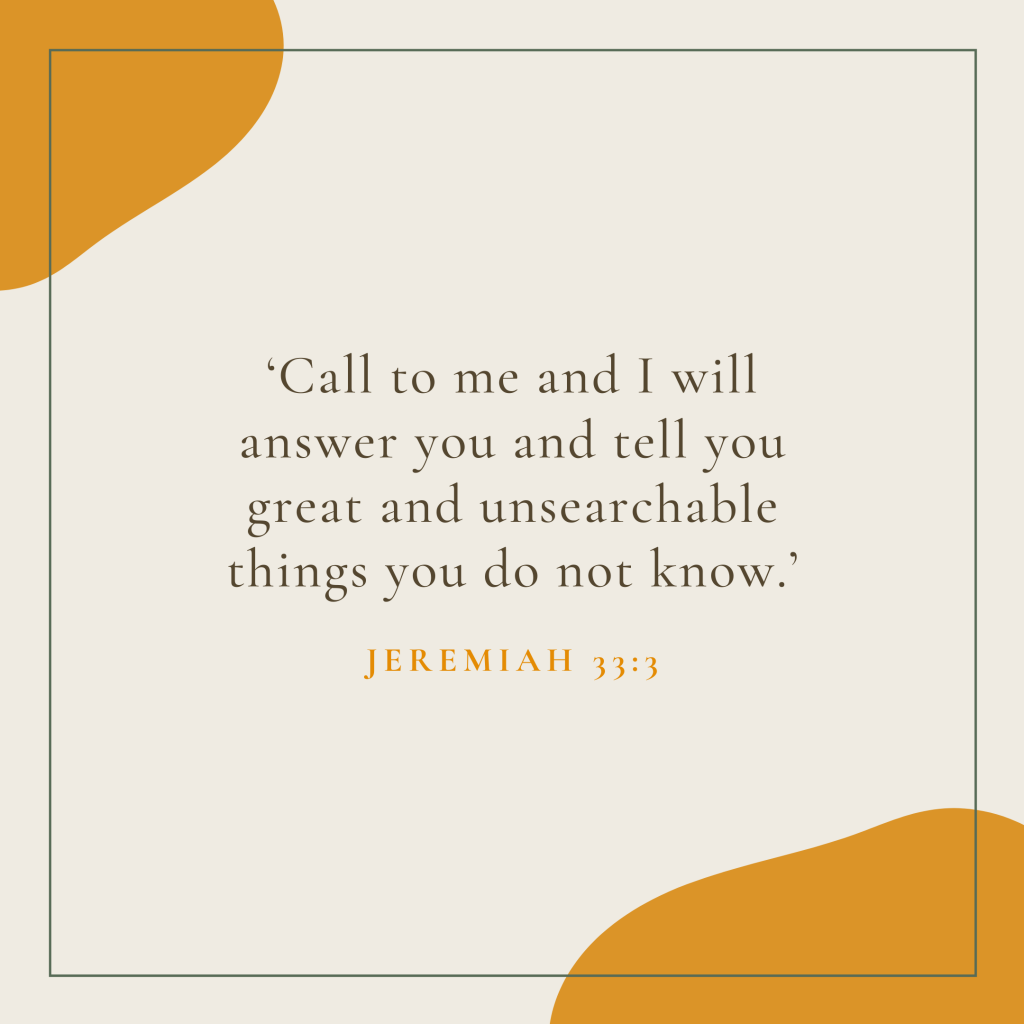 'Call to me and I will answer you and tell you great and unsearchable things you do not know.'
