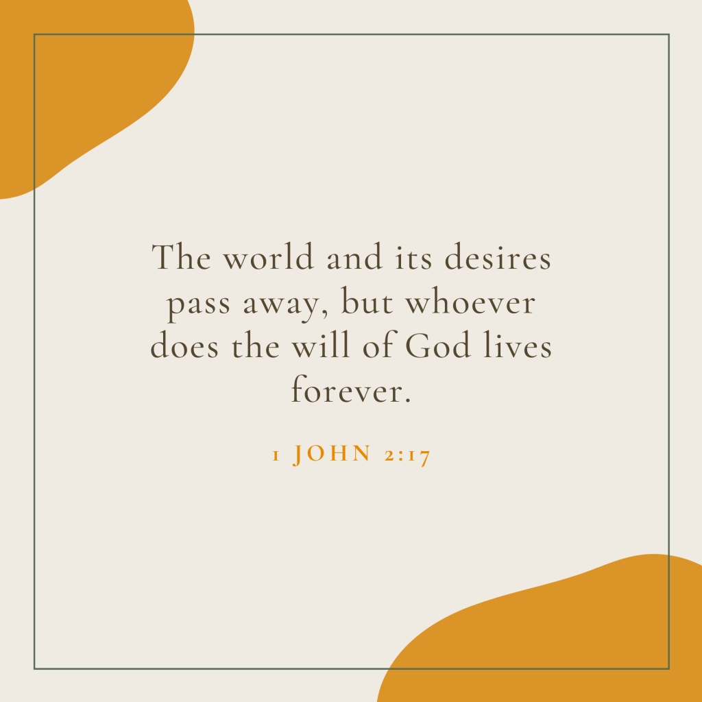 The world and its desires pass away, but whoever does the will of God lives forever.