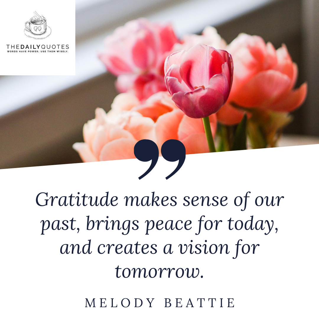 Gratitude makes sense of our past, brings peace for today, and creates a vision for tomorrow.