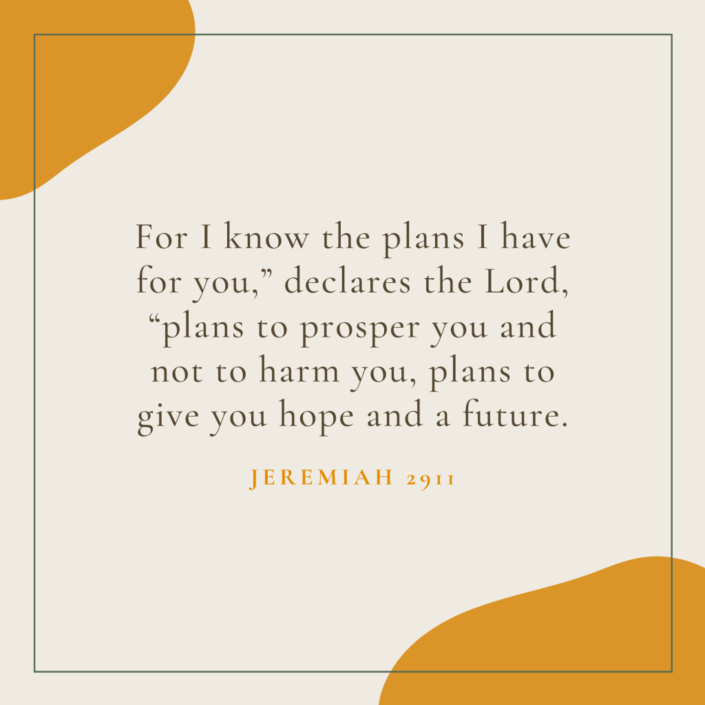 """For I know the plans I have for you,"""" declares the Lord, """"plans to prosper you and not to harm you, plans to give you hope and a future."""