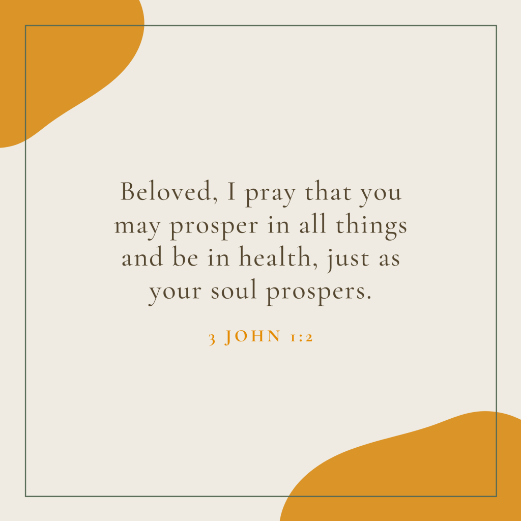 Beloved, I pray that you may prosper in all things and be in health, just as your soul prospers.