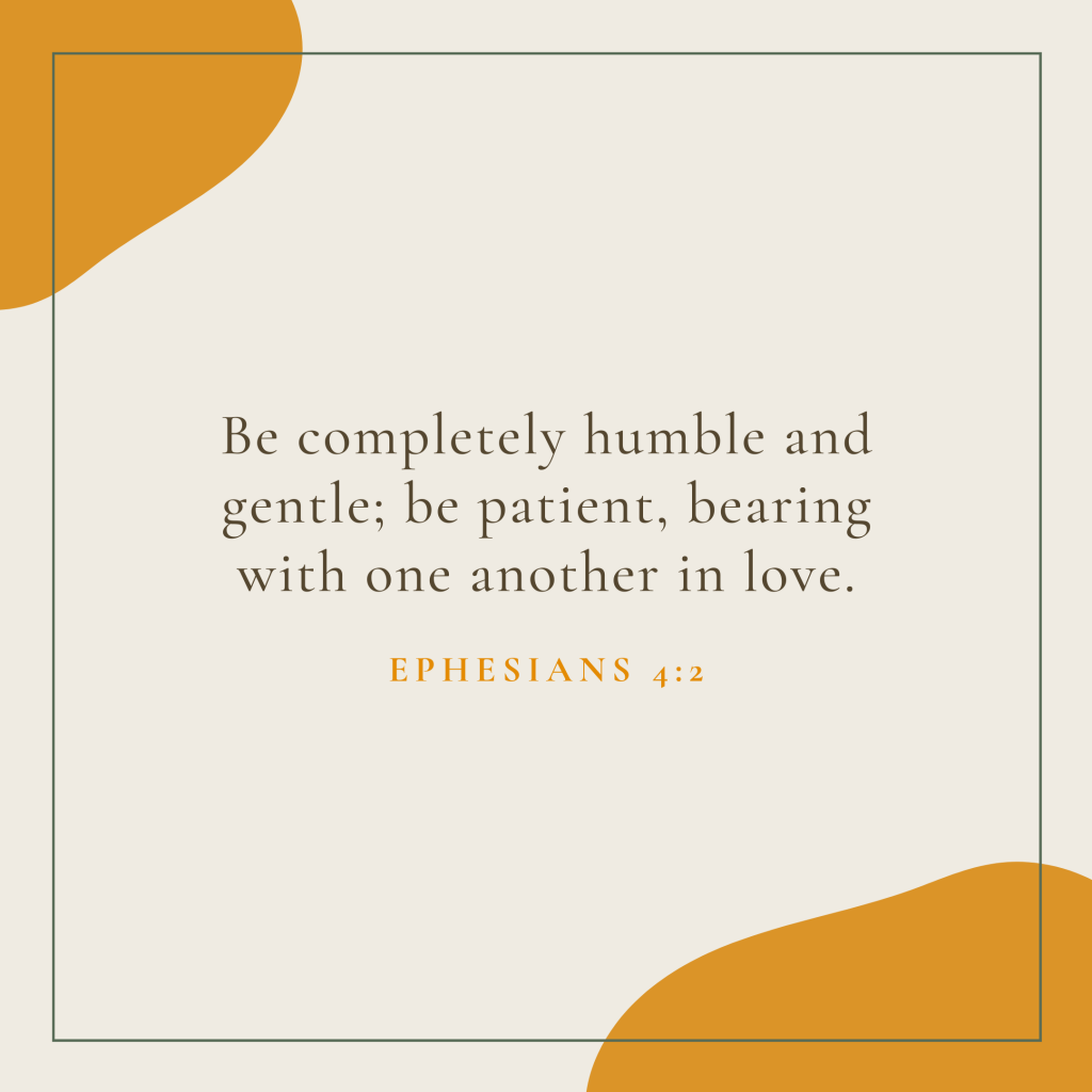 Be completely humble and gentle; be patient, bearing with one another in love.