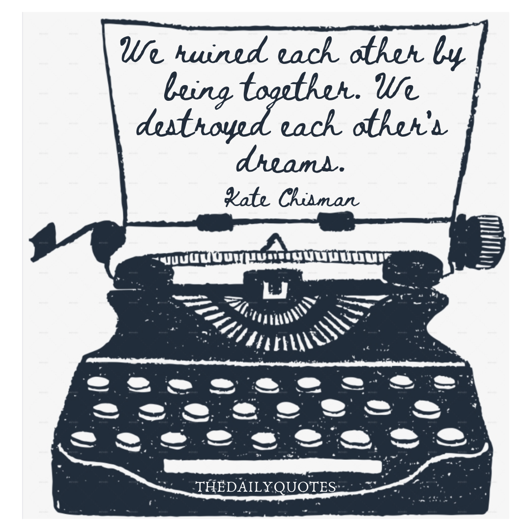 We ruined each other by being together. We destroyed each other's dreams.