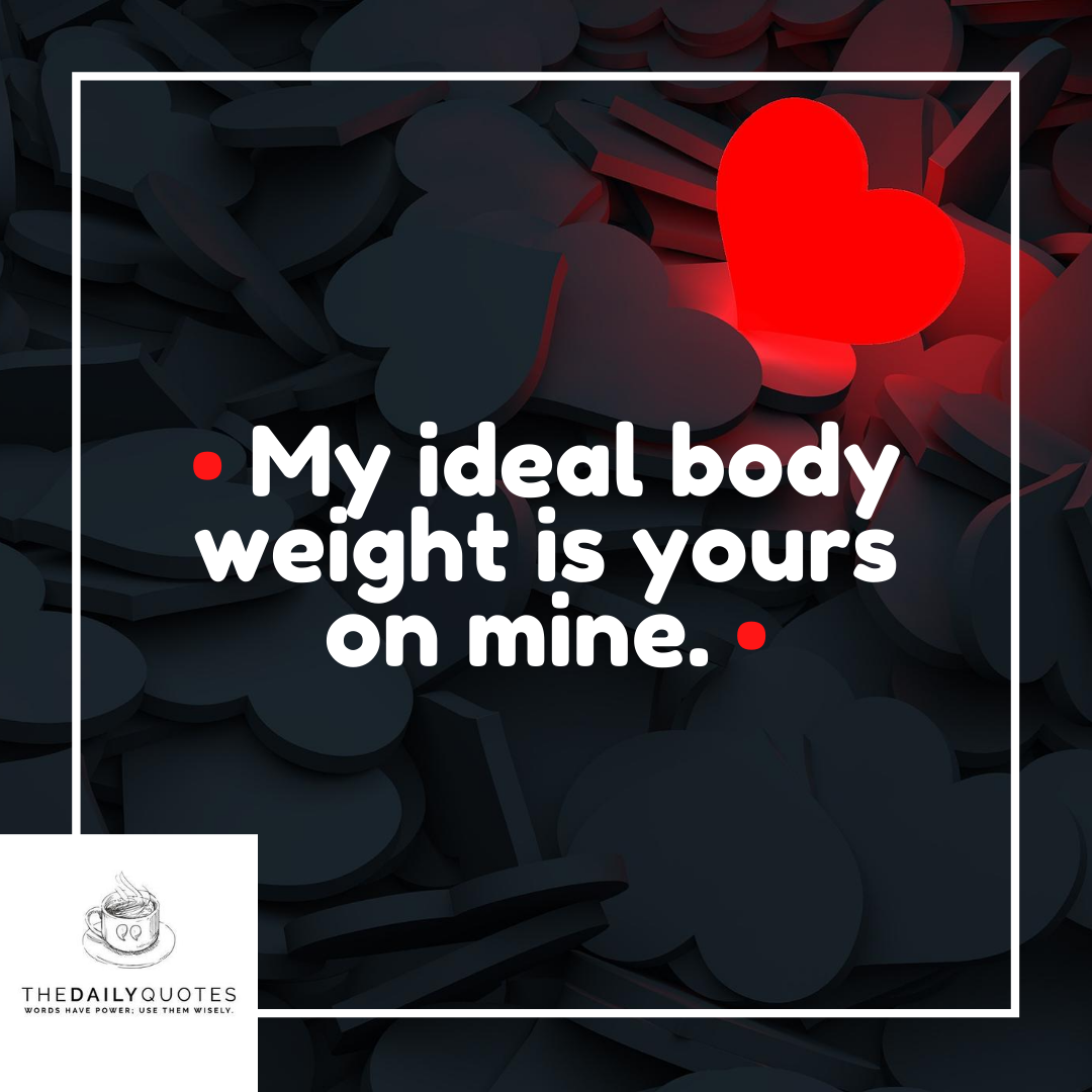 My ideal body weight is yours on mine.