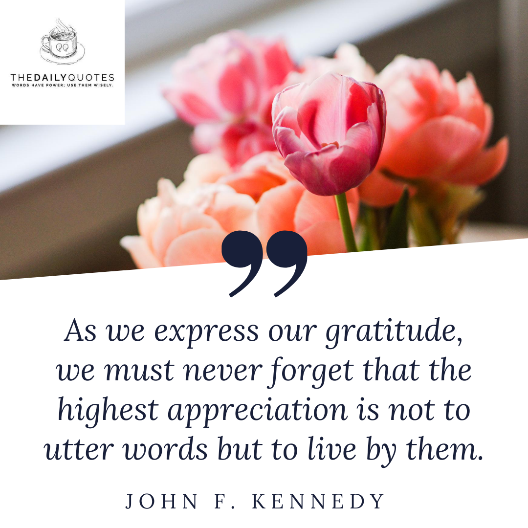 As we express our gratitude, we must never forget that the highest appreciation is not to utter words but to live by them.