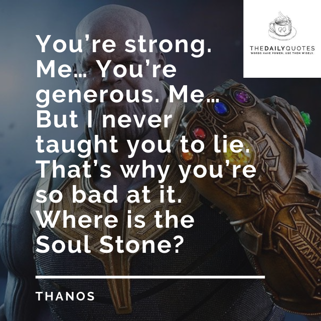 You're strong. Me… You're generous. Me… But I never taught you to lie. That's why you're so bad at it. Where is the Soul Stone?
