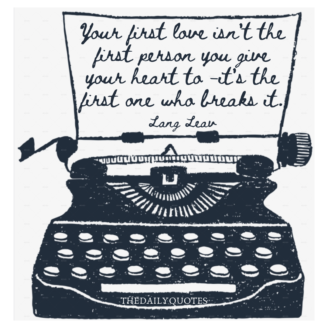 Your first love isn't the first person you give your heart to– it's the first one who breaks it.