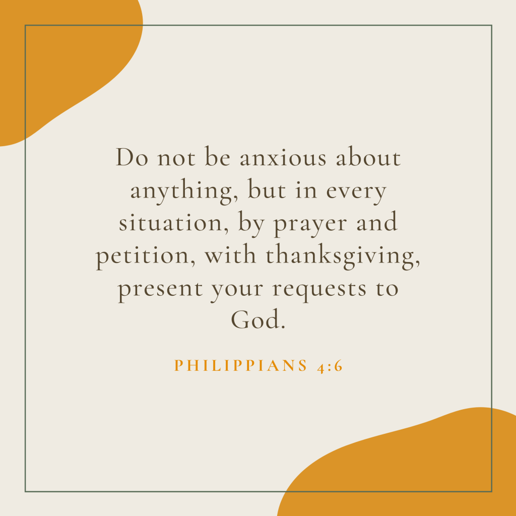 Do not be anxious about anything, but in every situation, by prayer and petition, with thanksgiving, present your requests to God.