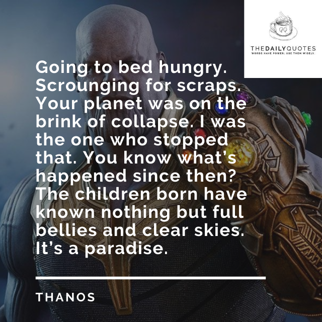 Going to bed hungry. Scrounging for scraps. Your planet was on the brink of collapse. I was the one who stopped that. You know what's happened since then? The children born have known nothing but full bellies and clear skies. It's a paradise.