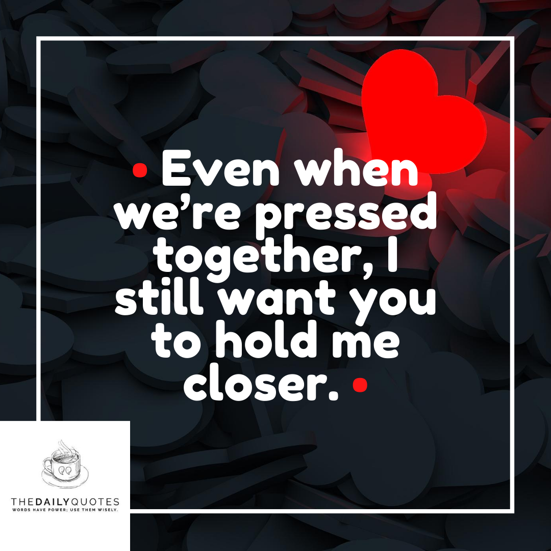 Even when we're pressed together, I still want you to hold me closer.