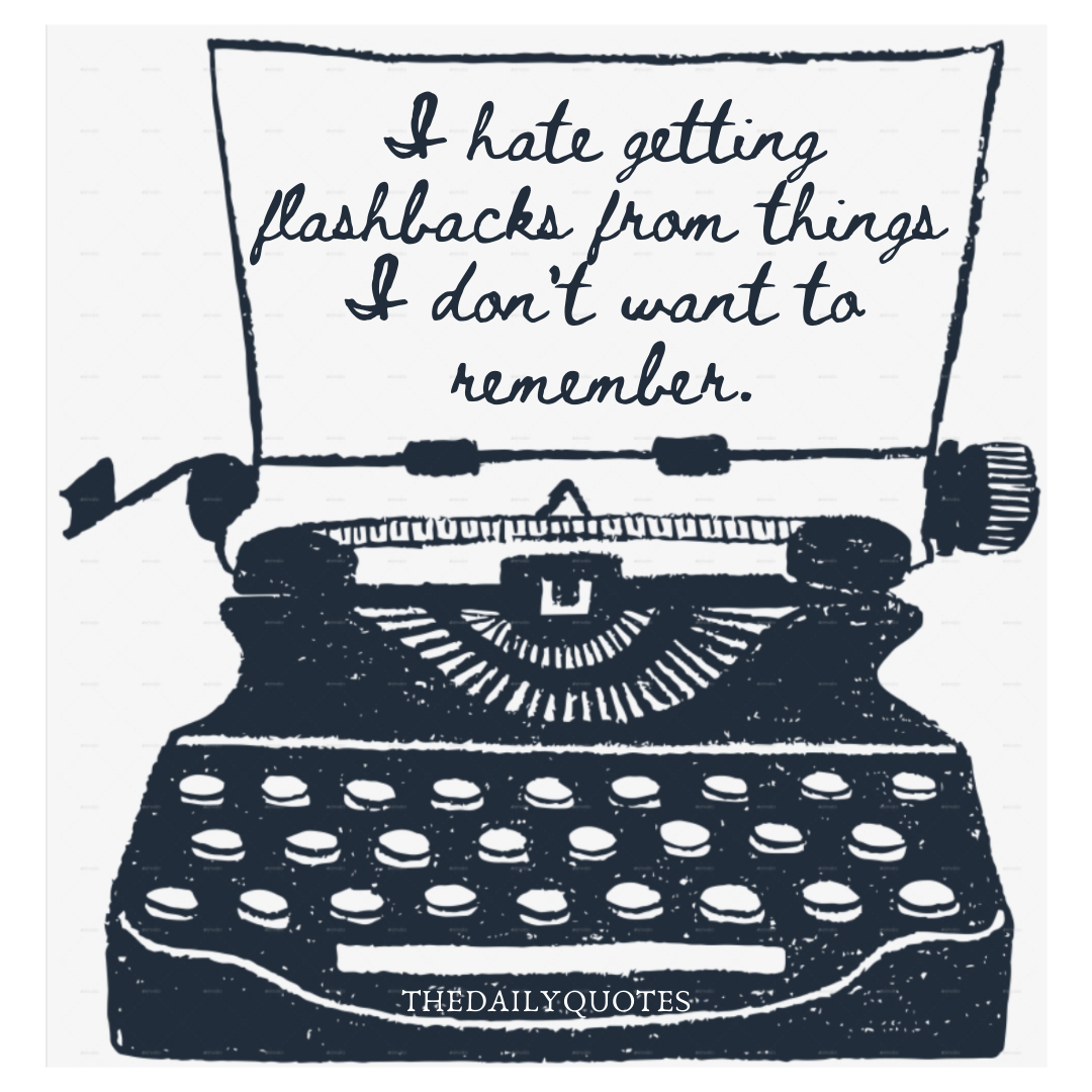I hate getting flashbacks from things I don't want to remember.