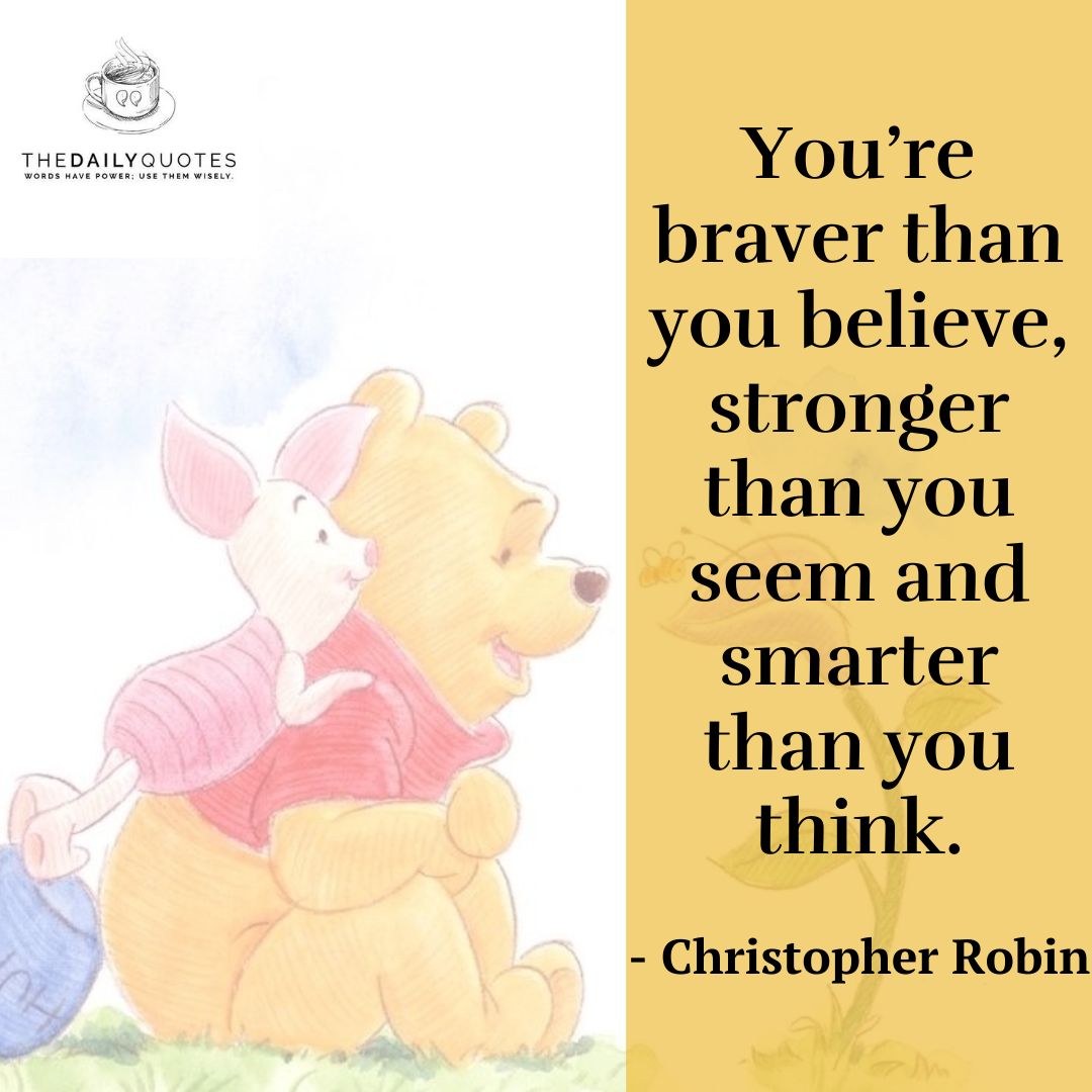 You're braver than you believe, stronger than you seem and smarter than you think.
