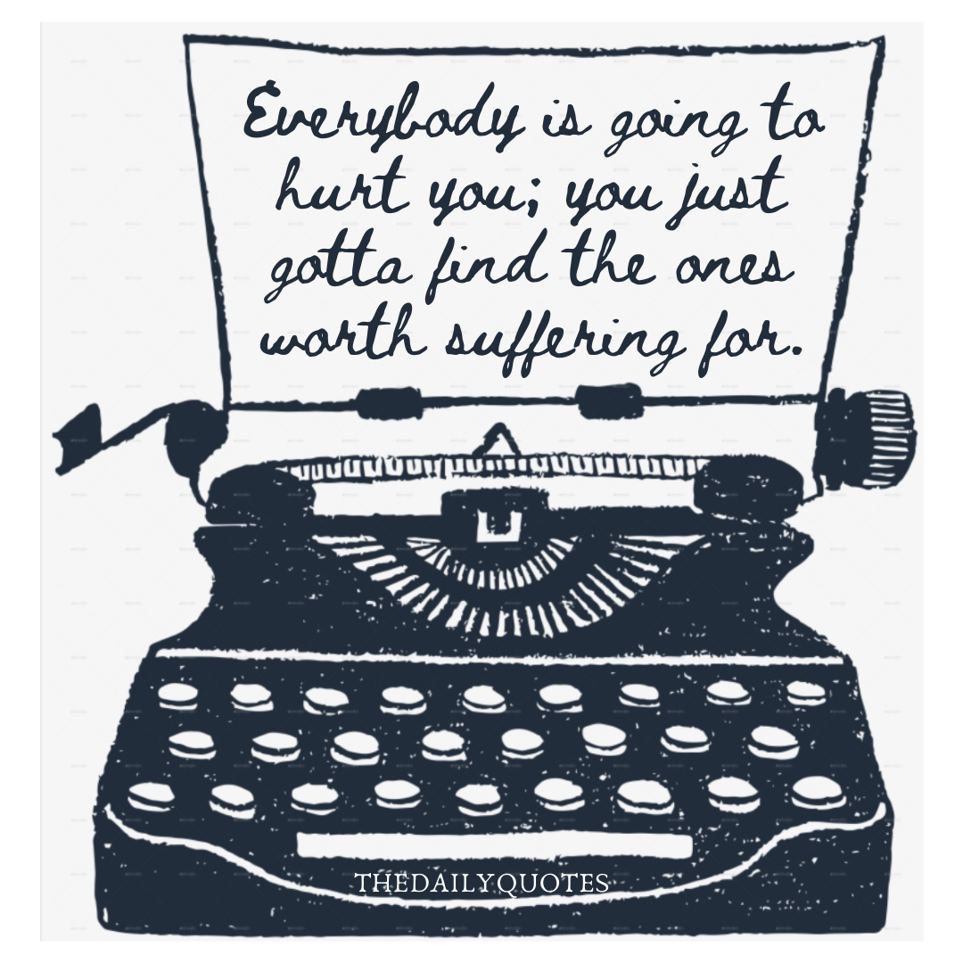 Everybody is going to hurt you; you just gotta find the ones worth suffering for.
