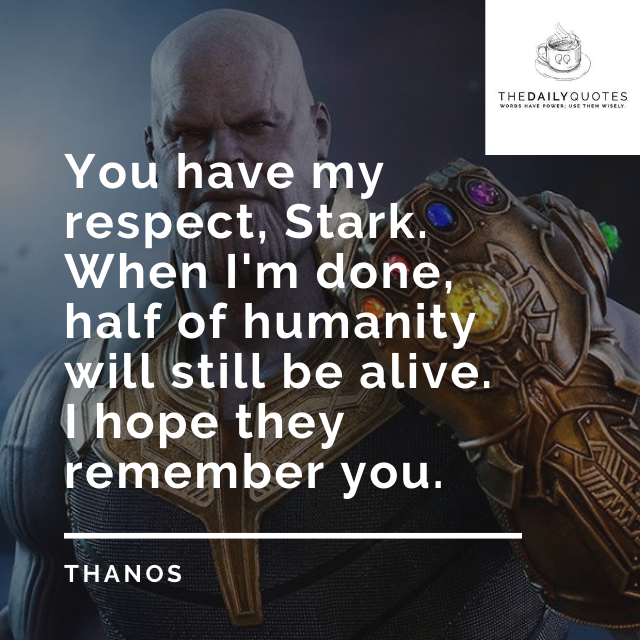 You have my respect, Stark. When I'm done, half of humanity will still be alive. I hope they remember you.