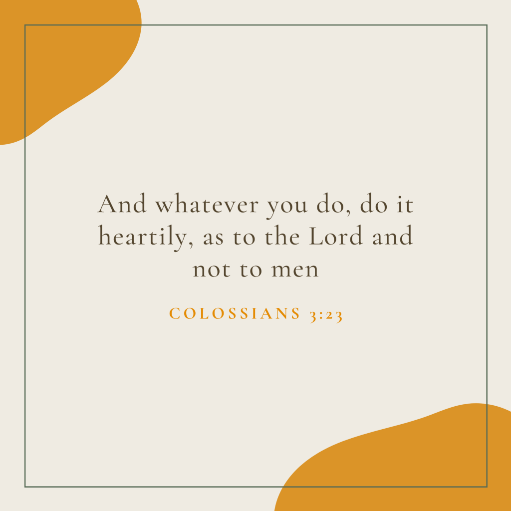 And whatever you do, do it heartily, as to the Lord and not to men