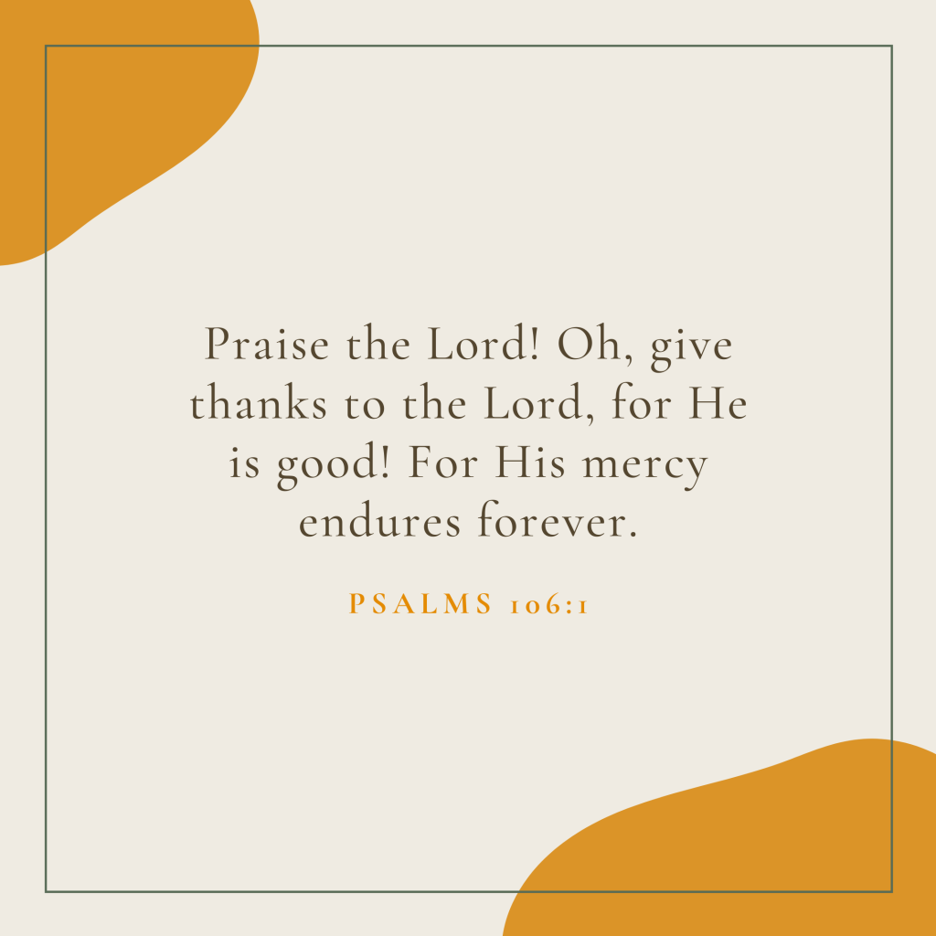 Praise the Lord! Oh, give thanks to the Lord, for He is good! For His mercy endures forever.
