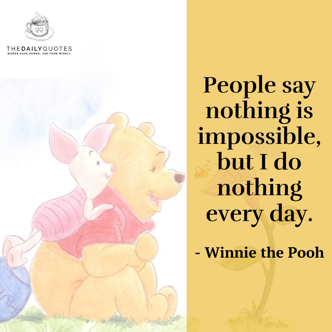 People say nothing is impossible, but I do nothing every day. Winnie the Pooh