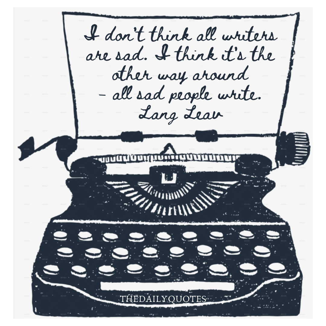 I don't think all writers are sad. I think it's the other way around– all sad people write.