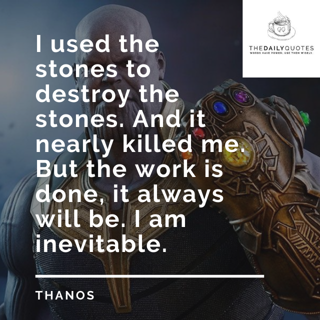 I used the stones to destroy the stones. And it nearly killed me. But the work is done, it always will be. I am inevitable.