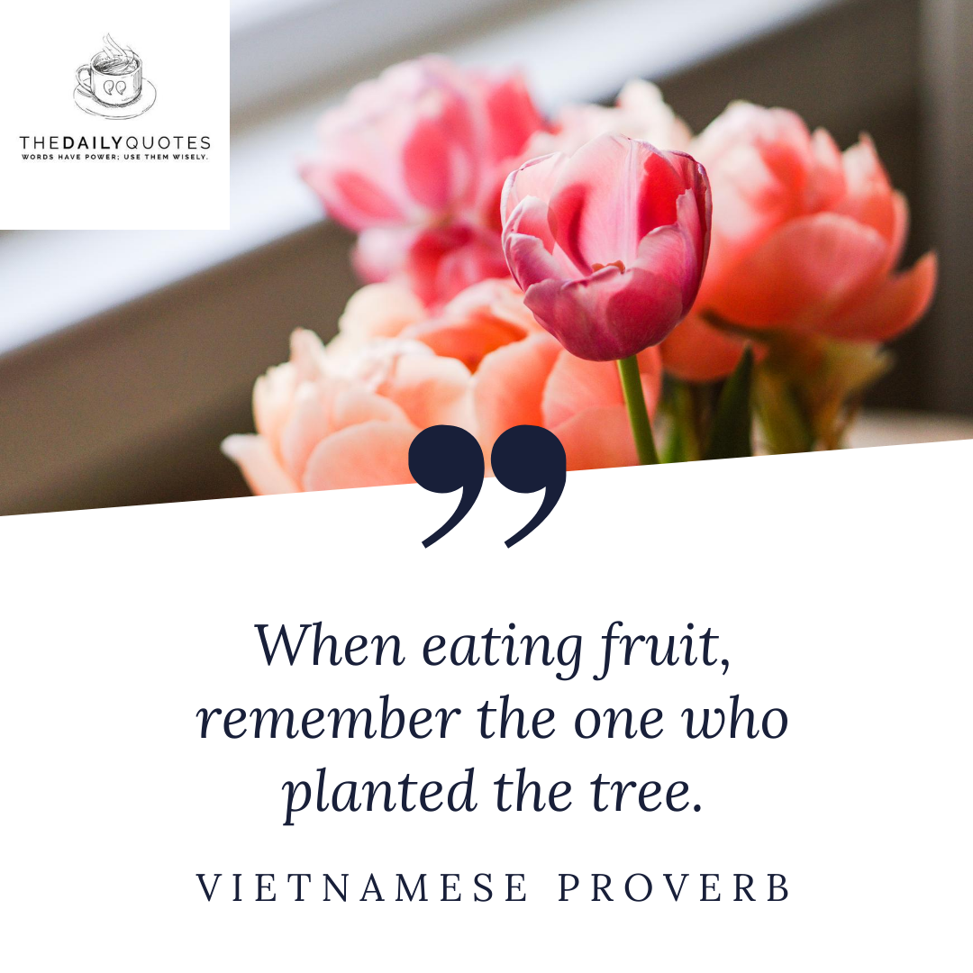 When eating fruit, remember the one who planted the tree.