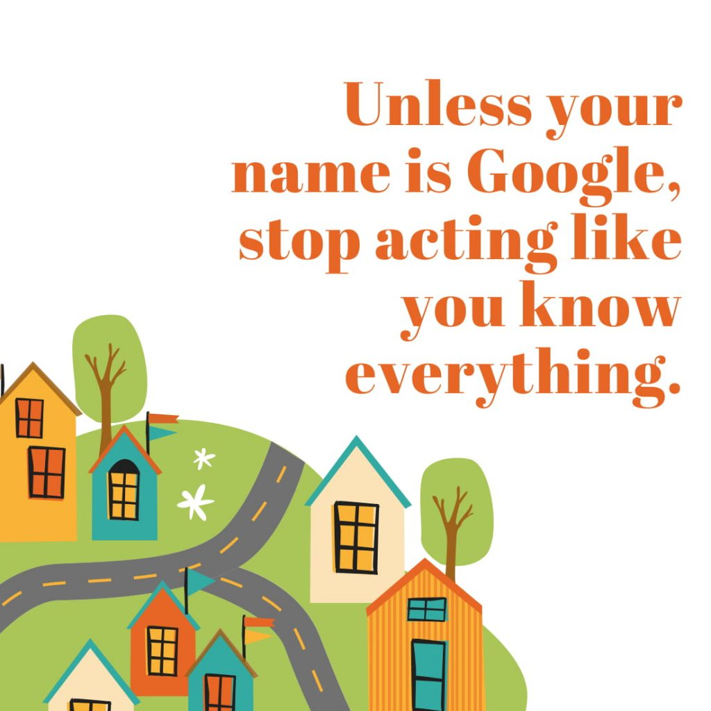 Unless your name is Google, stop acting like you know everything.