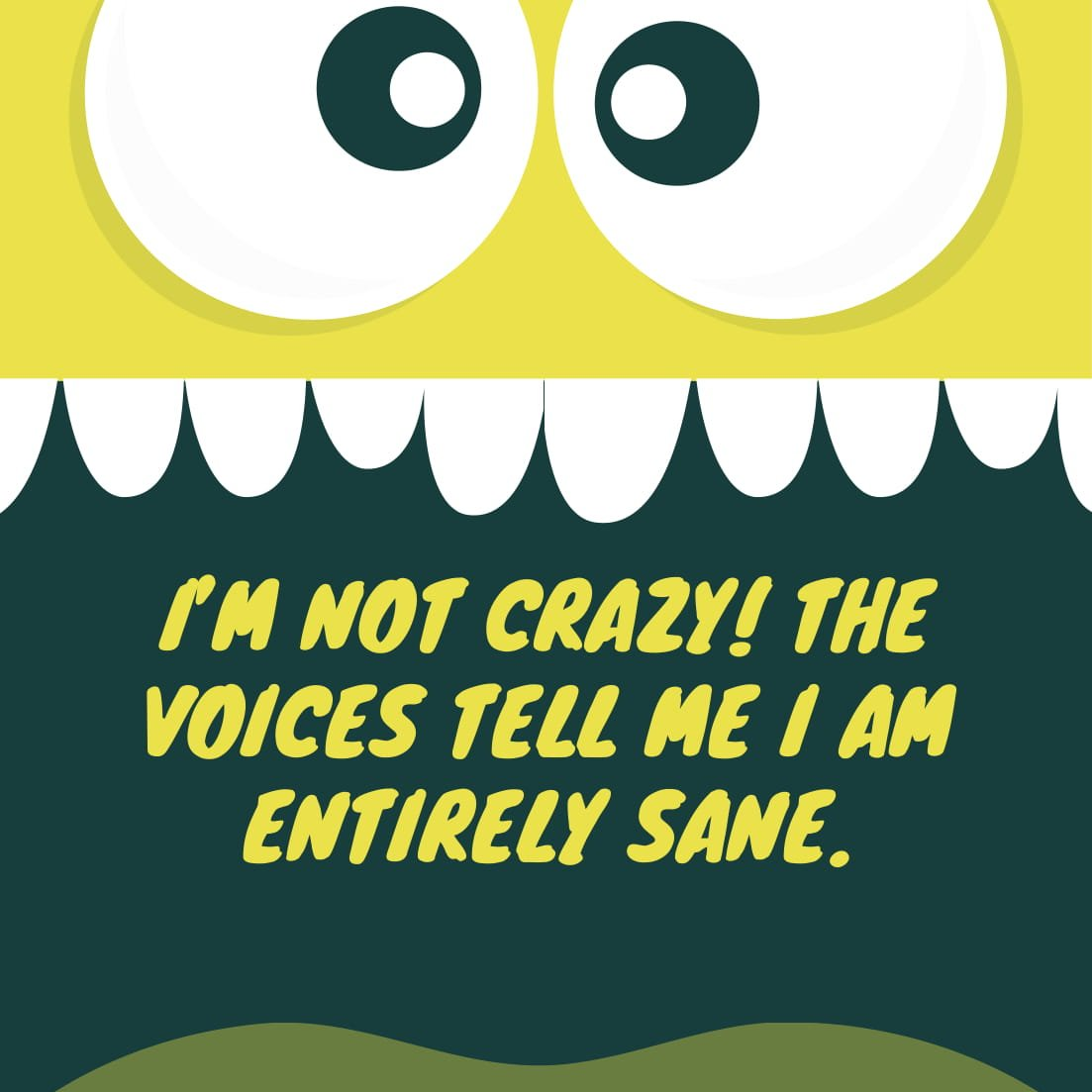 I'm not crazy! The voices tell me I am entirely sane.
