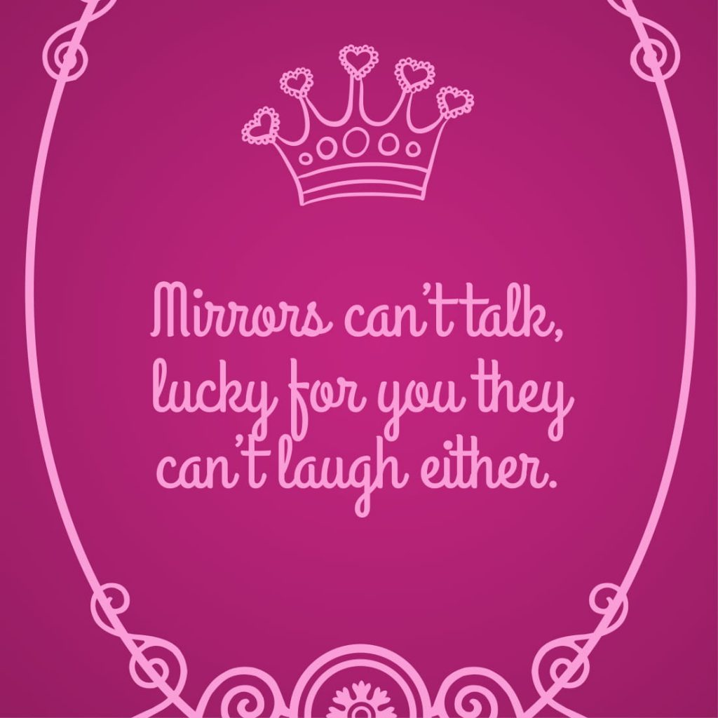 Mirrors can't talk, lucky for you they can't laugh either.