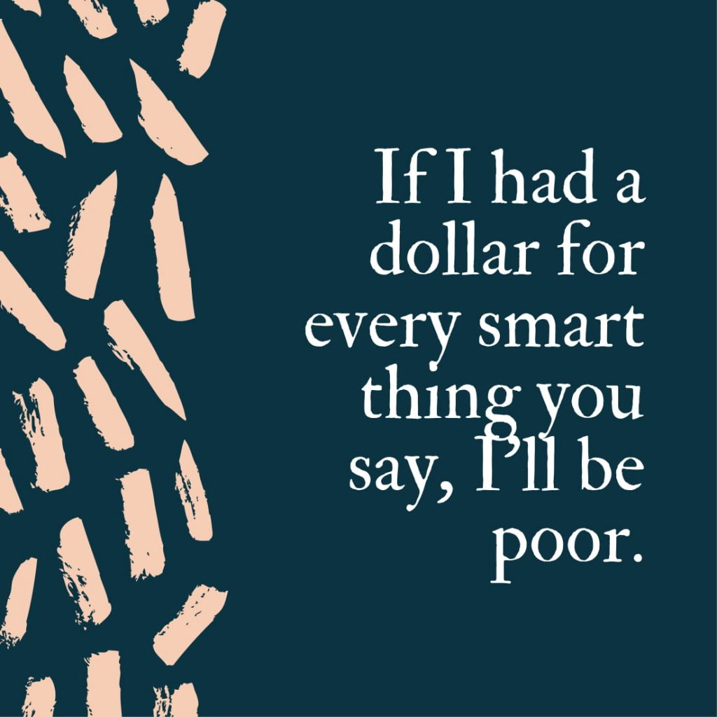 If I had a dollar for every smart thing you say, I'll be poor.