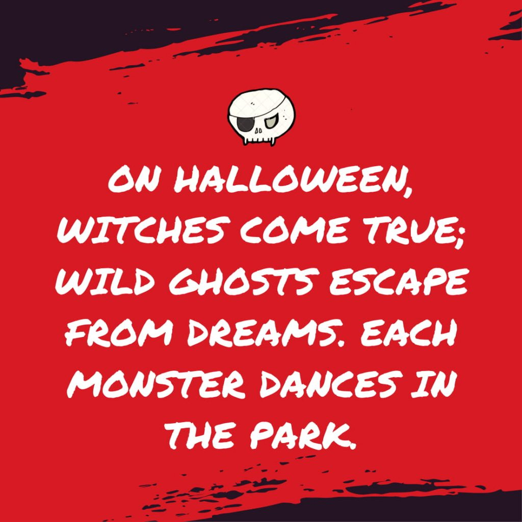 On Halloween, witches come true; wild ghosts escape from dreams. Each monster dances in the park.