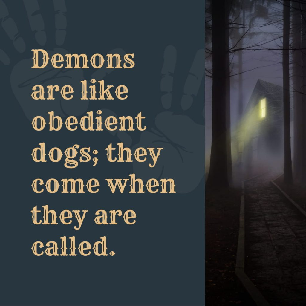 Demons are like obedient dogs; they come when they are called.
