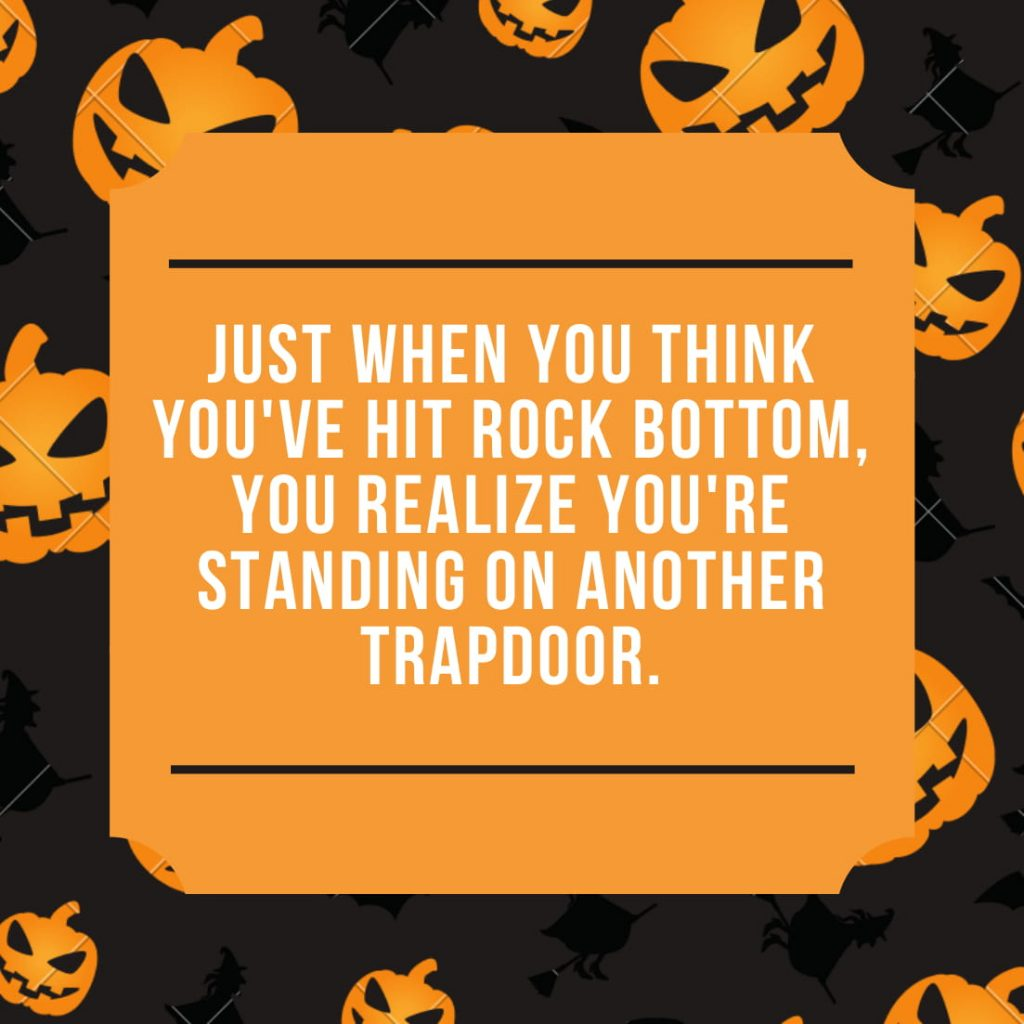 Just when you think you've hit rock bottom, you realize you're standing on another trapdoor.