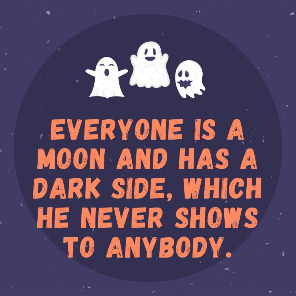 Everyone is a moon and has a dark side, which he never shows to anybody.