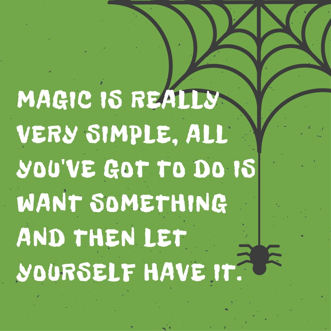 Magic is really very simple, all you've got to do is want something and then let yourself have it.