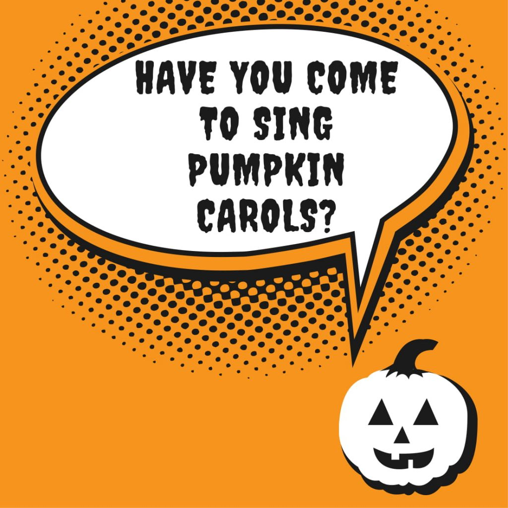 Have you come to sing pumpkin carols?
