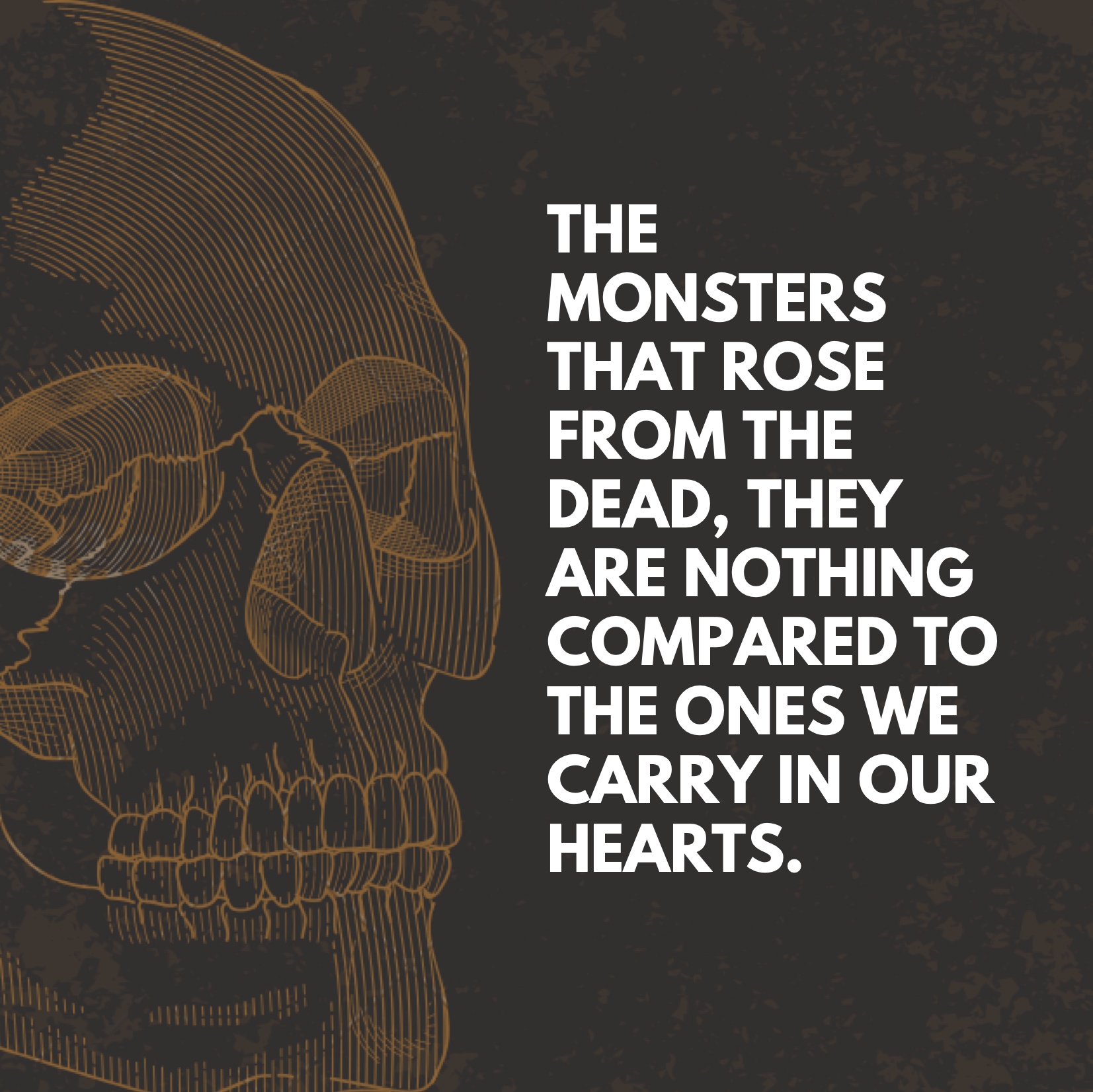 The monsters that rose from the dead, they are nothing compared to the ones we carry in our hearts.