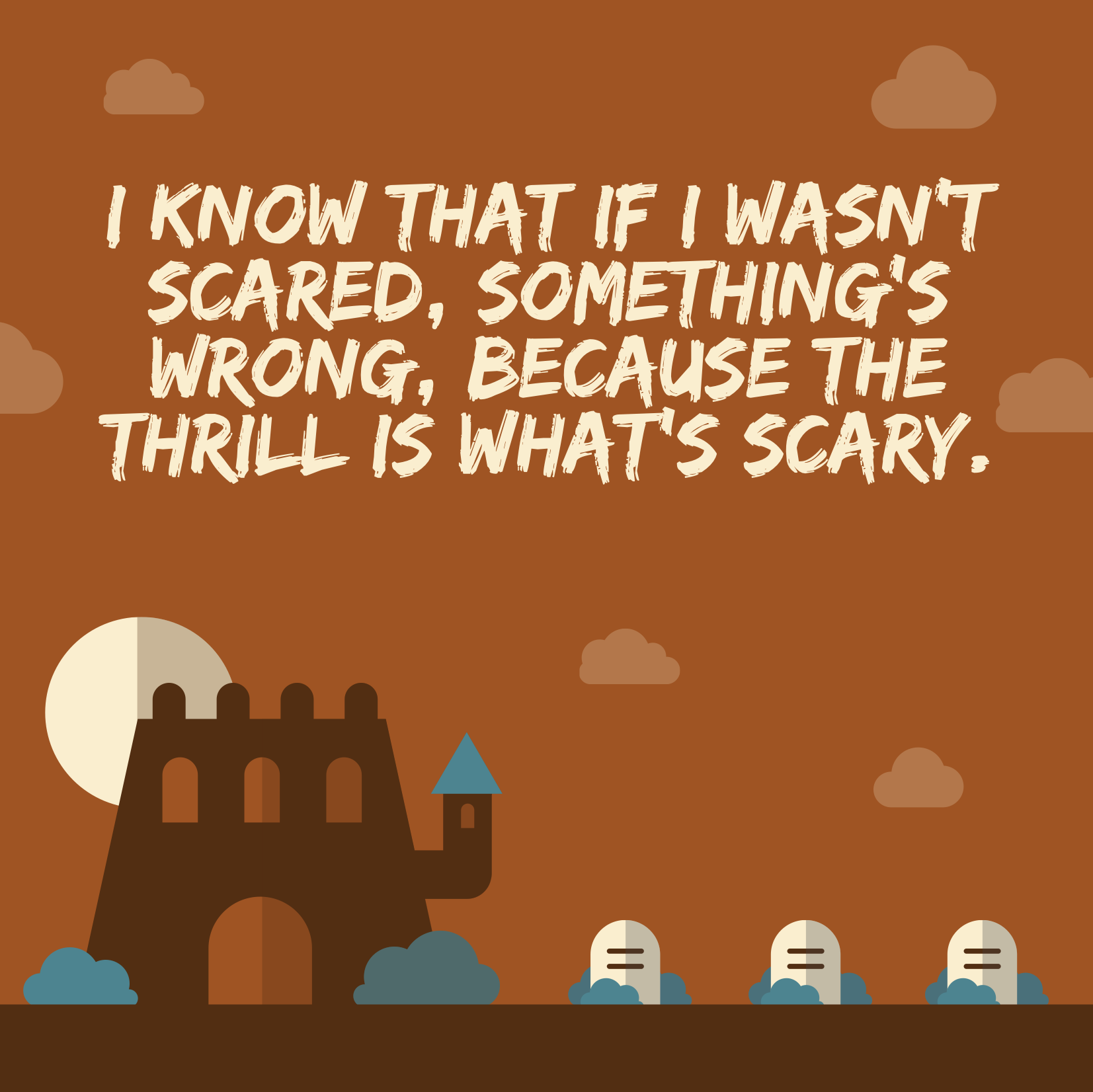 I know that if I wasn't scared, something's wrong, because the thrill is what's scary.