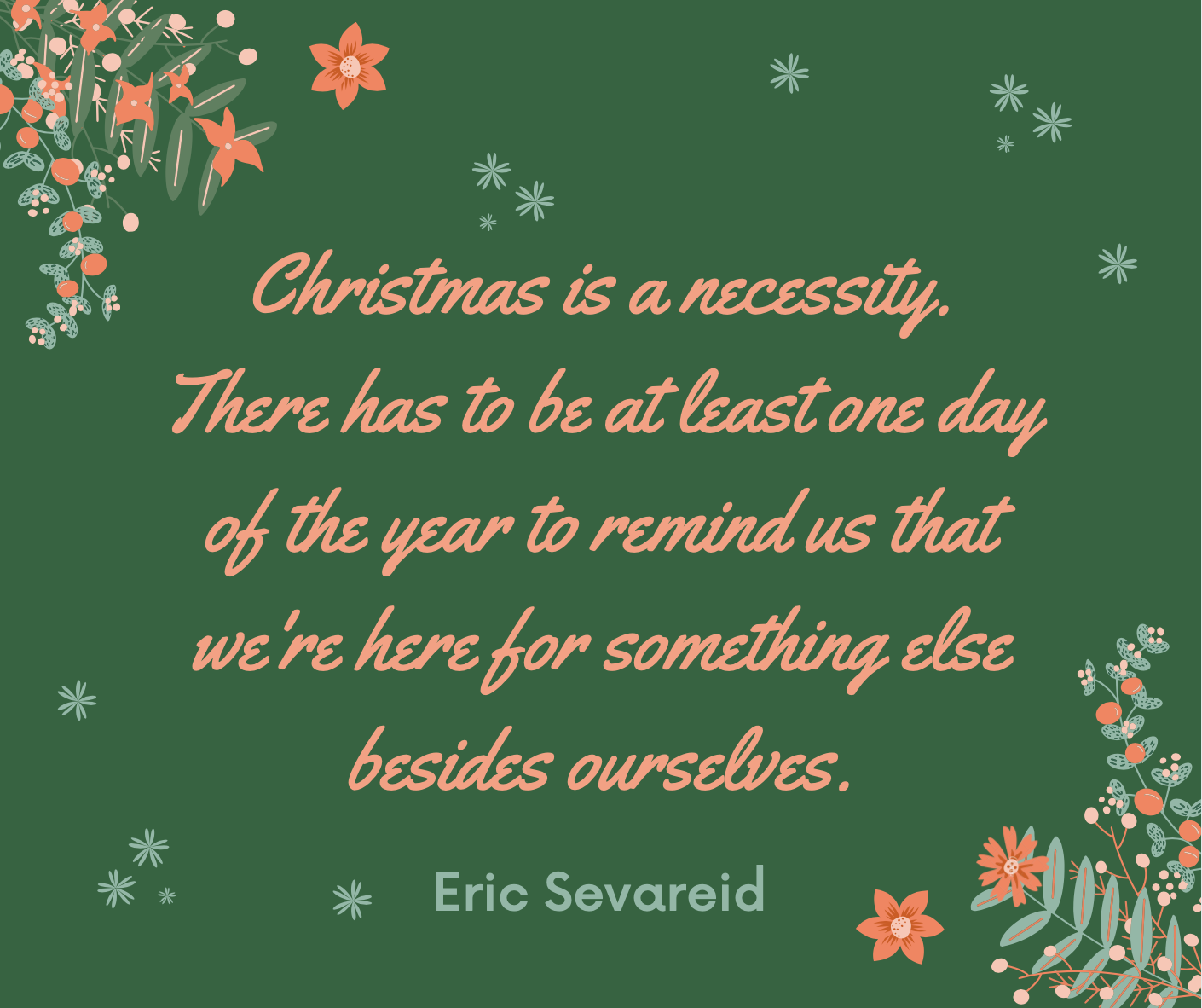 """Christmas is a necessity. There has to be at least one day of the year to remind us that we're here for something else besides ourselves."""