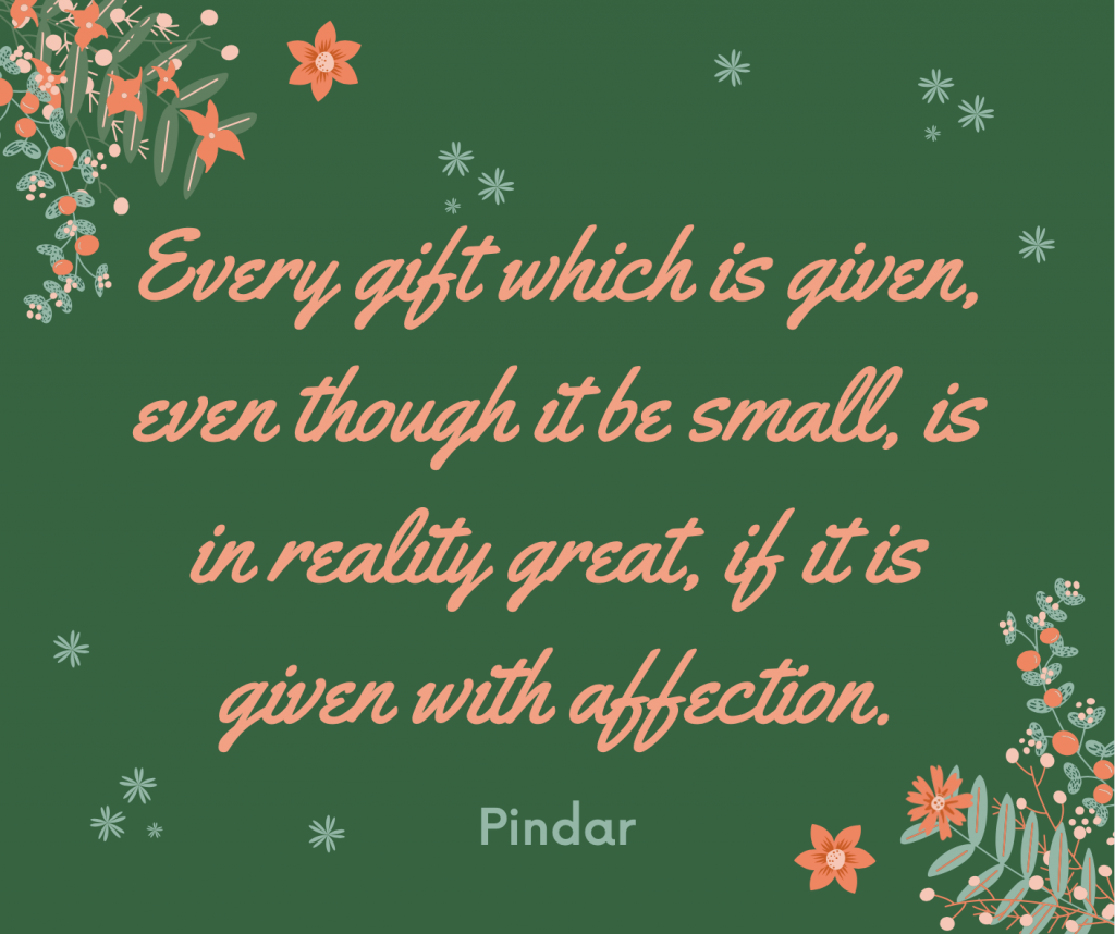 """Every gift which is given, even though it be small, is in reality great, if it is given with affection."