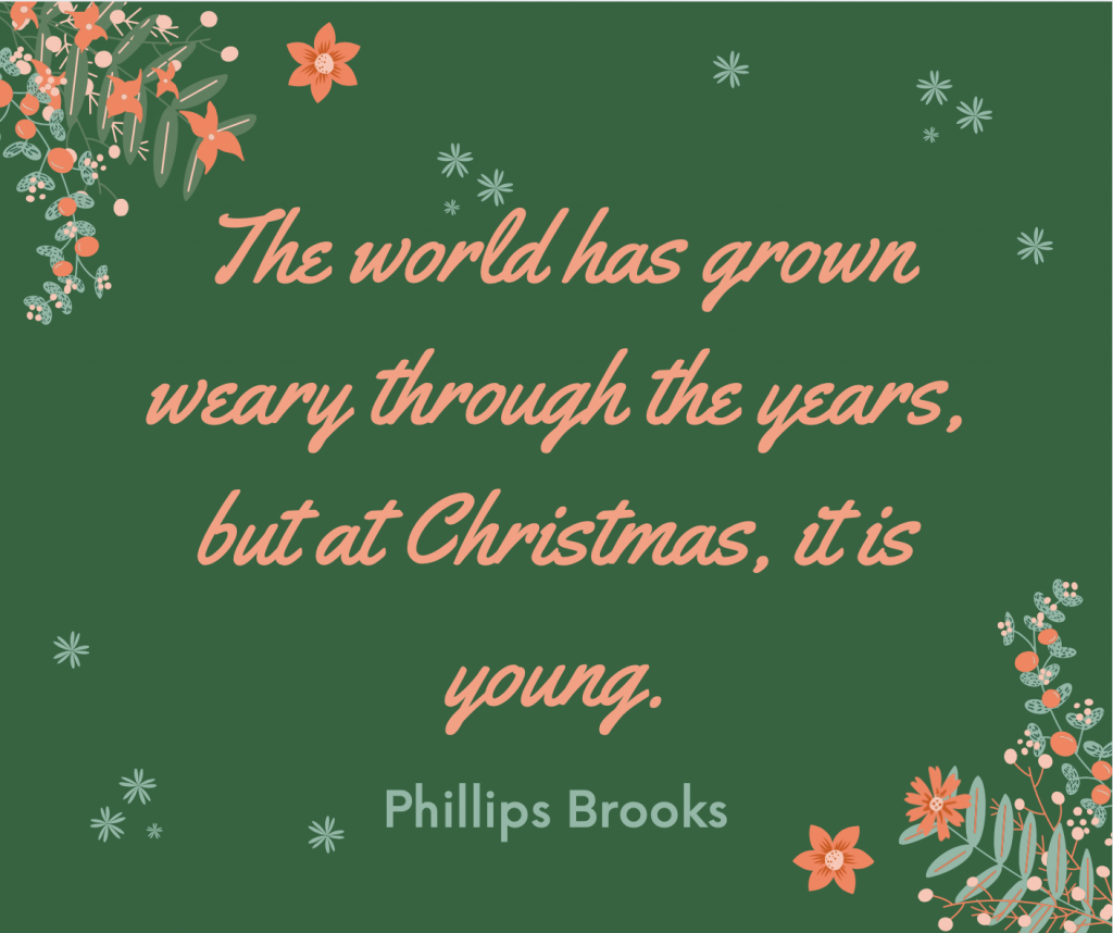 """The world has grown weary through the years, but at Christmas, it is young."""
