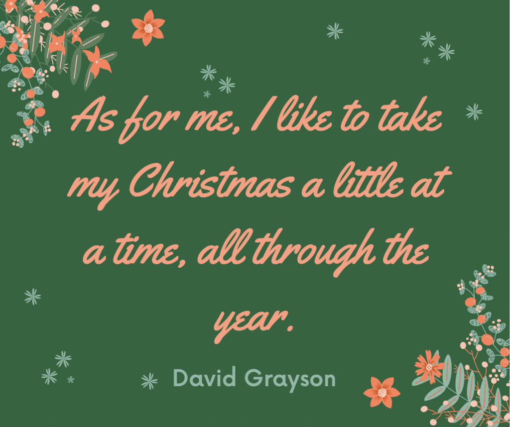 """As for me, I like to take my Christmas a little at a time, all through the year."""